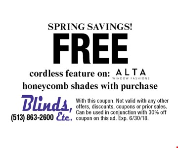 Spring SAVINGS! Free ALTA cordless feature on: honeycomb shades with purchase . With this coupon. Not valid with any other offers, discounts, coupons or prior sales. Can be used in conjunction with 30% off coupon on this ad. Exp. 6/30/18.