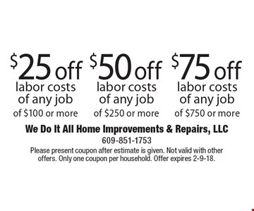 $25 off labor costs of any job of $100 or more OR $50 off labor costs of any job of $250 or more OR $75 off labor costs of any job of $750 or more. Please present coupon after estimate is given. Not valid with other offers. Only one coupon per household. Offer expires 2-9-18.