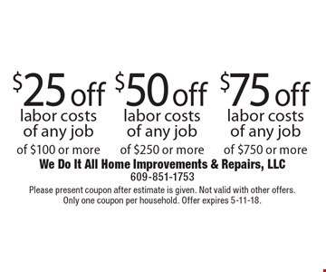 $25 off labor costs of any job of $100 or more. $50 off labor costs of any job of $250 or more. $75 off labor costs of any job of $750 or more. Please present coupon after estimate is given. Not valid with other offers. Only one coupon per household. Offer expires 5-11-18.