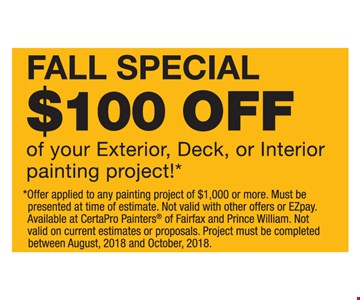 $100 off of your exterior, deck or interior painting project! Offer applied to any painting project of $1,000 or more. Must be presented at time of estimate. Not valid with other offers or EZpay. Available at CertaPro Painters of Fairfax and Prince William. Not valid on current estimates or proposals. Project must be completed between August, 2018 and October, 2018. Expires 10-31-2018.