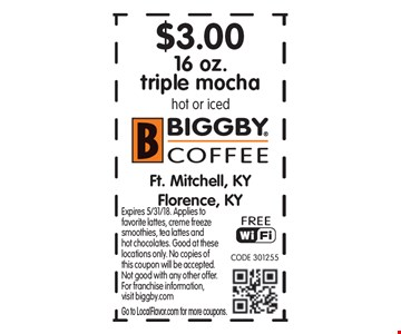 $3.00 16 oz. triple mochahot or iced. Expires 5/31/18. Applies to favorite lattes, creme freeze smoothies, tea lattes and hot chocolates. Good at these locations only. No copies of this coupon will be accepted.  Not good with any other offer.  For franchise information,visit biggby.comGo to LocalFlavor.com for more coupons.