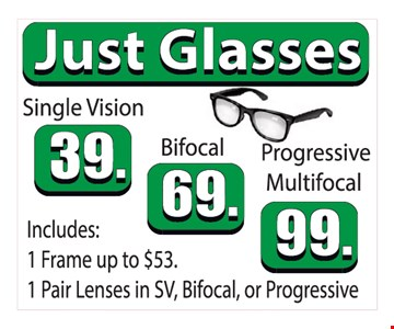 JUST GLASSES. Single vision $39 OR Bifocal $69 OR Progressive Multifocal $99. includes 1 frame up to $53 & 1 pair of lenses in SV, bifocal or Progressive.