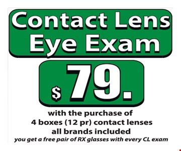 Contact Lens Eye Exams $79 with the purchase of 4 boxes (12 pr) contact lenses. All brands included. You get a free pair of RX glasses with every CL exam.