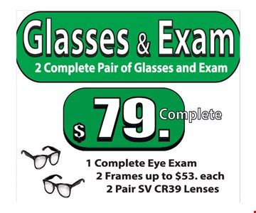 Glasses & Exam $79. 2 complete pair of glasses and exam. 1 complete eye exam, 2 frames up to $53 each & 2 pair SV CR39 Lenses.