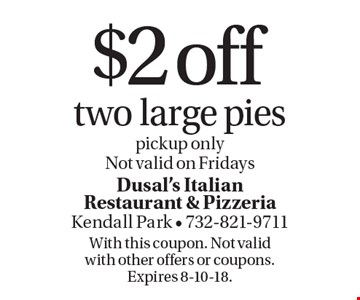 $2 off two large pies. Pickup only Not valid on Fridays . With this coupon. Not valid with other offers or coupons. Expires 8-10-18.