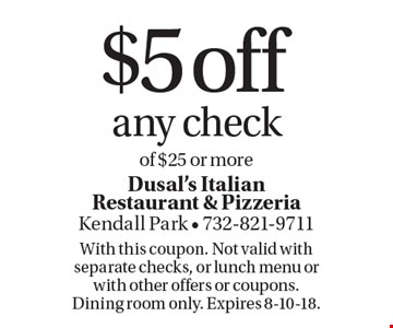 $5 off any check of $25 or more. With this coupon. Not valid with separate checks, or lunch menu or with other offers or coupons. Dining room only. Expires 8-10-18.