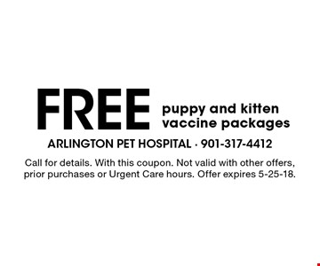 Free puppy and kitten vaccine packages. Call for details. With this coupon. Not valid with other offers, prior purchases or Urgent Care hours. Offer expires 5-25-18.