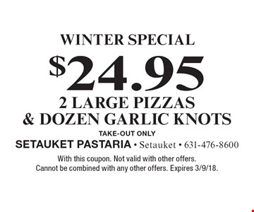 Winter Special. $24.95 2 large pizzas & dozen garlic knots. Take-out only. With this coupon. Not valid with other offers. Cannot be combined with any other offers. Expires 3/9/18.