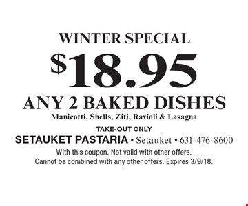 Winter Special. $18.95 any 2 baked dishes. Manicotti, Shells, Ziti, Ravioli & Lasagna. Take-out only. With this coupon. Not valid with other offers. Cannot be combined with any other offers. Expires 3/9/18.