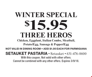 Winter Special. $15.95 Three Heros. Chicken, Eggplant, Italian Combo, Meatball, Potato/Egg, Sausage & Pepper/Egg. NOT VALID IN DINING ROOM. ADD $1.00 EACH FOR PARMIGIANA. With this coupon. Not valid with other offers. Cannot be combined with any other offers. Expires 3/9/18.
