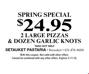 SPRING special $24.95 2 large pizzas & dozen garlic knots. Take-out only. With this coupon. Not valid with other offers. Cannot be combined with any other offers. Expires 5-11-18.