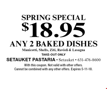 SPRING special $18.95 any 2 baked dishes. Manicotti, Shells, Ziti, Ravioli & Lasagna. Take-out only. With this coupon. Not valid with other offers. Cannot be combined with any other offers. Expires 5-11-18.