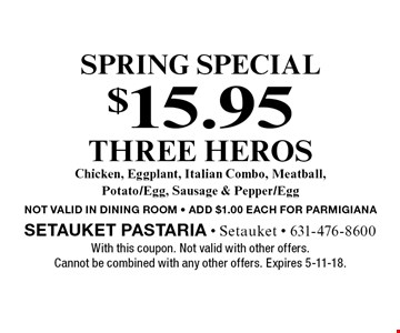 SPRING special $15.95 three heroes. Chicken, Eggplant, Italian Combo, Meatball, Potato/Egg, Sausage & Pepper/Egg. Not valid in dining room. Add $1.00 each for parmigiana. With this coupon. Not valid with other offers. Cannot be combined with any other offers. Expires 5-11-18.