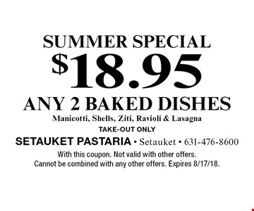 Summer special $18.95 any 2 baked dishes Manicotti, Shells, Ziti, Ravioli & Lasagna take-out only. With this coupon. Not valid with other offers. Cannot be combined with any other offers. Expires 8/17/18.