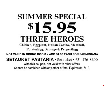 Summer special $15.95 three heroes Chicken, Eggplant, Italian Combo, Meatball, Potato/Egg, Sausage & Pepper/Egg not valid in dining room - add $1.00 each for parmigiana. With this coupon. Not valid with other offers. Cannot be combined with any other offers. Expires 8/17/18.