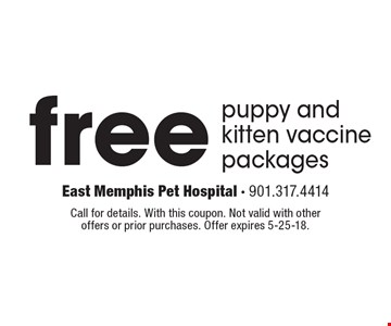 Free puppy and kitten vaccine packages. Call for details. With this coupon. Not valid with other offers or prior purchases. Offer expires 5-25-18.