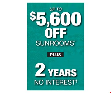 up to $5,600 off sunrooms plus 2 years no interest.