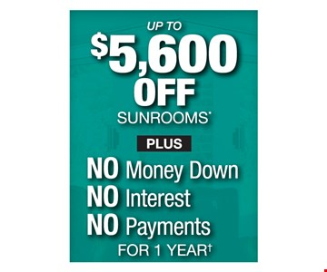 up to $5,600 off sunrooms plus no money down, no interest, no payments for 1 year. Offer ends July 18.