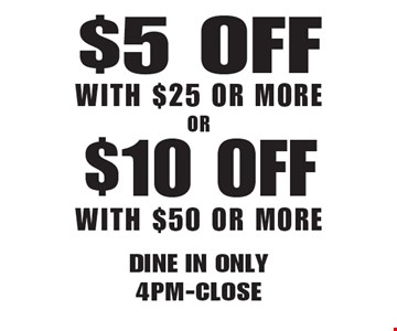 $5 Off With $25 Or More OR $10 Off With $50 Or More. Dine in only 4pm-Close. Not valid with other offers. Limited time offer. Must present coupon. Expires 4-20-18