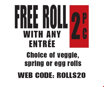 Free Roll With Any Entree P C 2 Choice of veggie, spring or egg rolls. Web Code: ROLLS20 Not valid with other offers. Limited time offer. Must present coupon. Expires 5-18-18