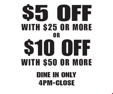$5 Off With $25 Or More . $10 Off With $50 Or More . . Dine in only 4pm-Close Not valid with other offers. Limited time offer. Must present coupon. Expires 5-18-18