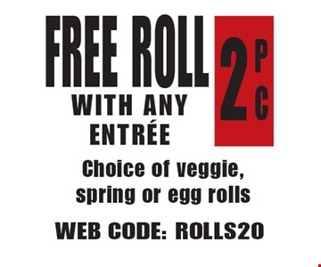 Free Roll With Any Entree. P C 2 Choice of veggie, spring or egg rolls. Web Code: ROLLS20 Not valid with other offers. Limited time offer. Must present coupon. Expires 6/22/18