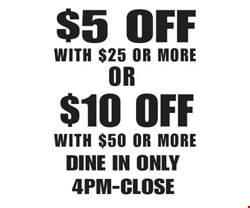 $5 Off With $25 Or More OR $10 Off With $50 Or More. Dine in only 4pm-Close Not valid with other offers. Limited time offer. Must present coupon. Expires 7-27-18