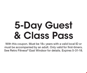 5-Day Guest & Class Pass. With this coupon. Must be 18+ years with a valid local ID or must be accompanied by an adult. Only valid for first-timers. See Retro Fitness East Windsor for details. Expires 5-31-18.