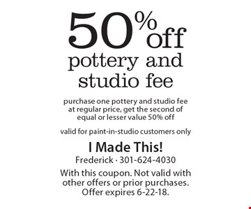50%off pottery and studio fee purchase one pottery and studio fee at regular price, get the second of equal or lesser value 50% offvalid for paint-in-studio customers only. With this coupon. Not valid with other offers or prior purchases. Offer expires 6-22-18.