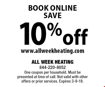 10% off book online www.allweekheating.com. One coupon per household. Must be presented at time of call. Not valid with other offers or prior services. Expires 3-9-18.