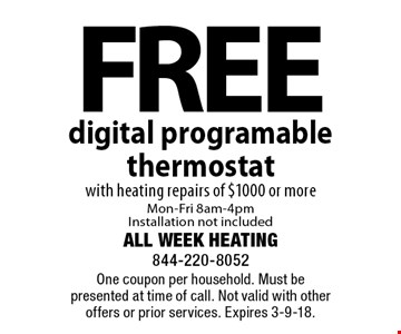 Free digital programable thermostat with heating repairs of $1000 or more Mon-Fri 8am-4pm Installation not included. One coupon per household. Must be presented at time of call. Not valid with other offers or prior services. Expires 3-9-18.
