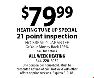 $79.99 heating tune up special 21 point inspection No Break Guarantee Or Your Money Back 105% Call for details. One coupon per household. Must be presented at time of call. Not valid with other offers or prior services. Expires 3-9-18.