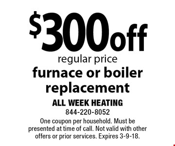 $300 off regular price furnace or boiler replacement. One coupon per household. Must be presented at time of call. Not valid with other offers or prior services. Expires 3-9-18.