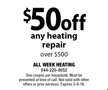 $50 off any heating repair over $500. One coupon per household. Must be presented at time of call. Not valid with other offers or prior services. Expires 3-9-18.