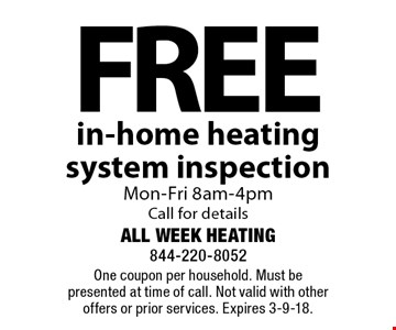 Free in-home heating system inspection Mon-Fri 8am-4pm Call for details. One coupon per household. Must be presented at time of call. Not valid with other offers or prior services. Expires 3-9-18.