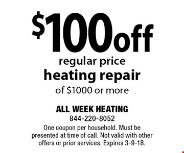 $100 off regular price heating repair of $1000 or more . One coupon per household. Must be presented at time of call. Not valid with other offers or prior services. Expires 3-9-18.
