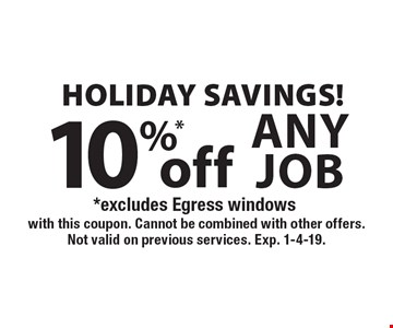 HOLIDAY savings! 10%* off any job, *excludes Egress windows. With this coupon. Cannot be combined with other offers. Not valid on previous services. Exp. 1-4-19.