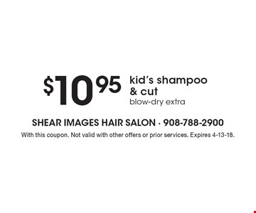 $10.95 kid's shampoo & cut blow-dry extra. With this coupon. Not valid with other offers or prior services. Expires 4-13-18.