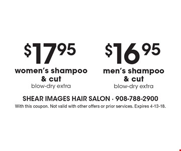$16.95 men's shampoo & cut blow-dry extra. $17.95women's shampoo & cut blow-dry extra. With this coupon. Not valid with other offers or prior services. Expires 4-13-18.