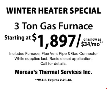WINTER HEATER Special Starting at $1,897/$34/mo**or as low as3 Ton Gas Furnace Includes Furnace, Flue Vent Pipe & Gas ConnectorWhile supplies last. Basic closet application.Call for details.. **W.A.C. Expires 2-23-18.