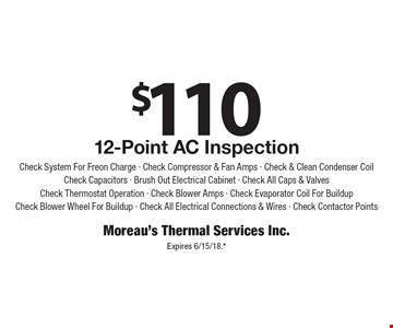 $110 for a 12-Point AC Inspection. Check System For Freon Charge, Check Compressor & Fan Amps, Check & Clean Condenser Coil, Check Capacitors, Brush Out Electrical Cabinet, Check All Caps & Valves, Check Thermostat Operation, Check Blower Amps, Check Evaporator Coil For Buildup, Check Blower Wheel For Buildup, Check All Electrical Connections & Wires, Check Contactor Points. Expires 6/15/18.*