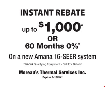 INSTANT REBATE. Up to $1,000*OR 60 Months 0%* On a new Amana 16-SEER system. *WAC & Qualifying Equipment. Call For Details*. Expires 6/15/18.*