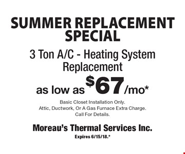SUMMER REPLACEMENT SPECIAL. 3 Ton A/C - Heating System Replacement as low as $67/mo*. Basic Closet Installation Only. Attic, Ductwork, Or A Gas Furnace Extra Charge. Call For Details. Expires 6/15/18.*