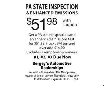 $51.98 PA State inspection& enhanced emissions Get a PA state inspection andan enhanced emissions testfor $51.98; trucks 3/4 ton and over add $14.00Excludes exemptions & waivers. #1, #2, #3 Due Now. Not valid with any other offer. Must presentcoupon at time of service. Not valid at heavy duty truck locations. Expires 6-30-18.