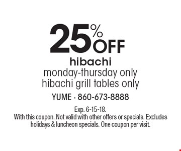 25% Off hibachi. Monday-Thursday only. hibachi grill tables only. Exp. 6-15-18. With this coupon. Not valid with other offers or specials. Excludes holidays & luncheon specials. One coupon per visit.