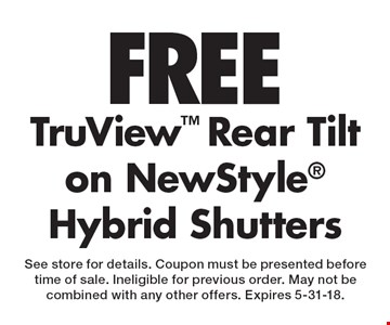FREE TruView Rear Tilt on NewStyle Hybrid Shutters. See store for details. Coupon must be presented beforetime of sale. Ineligible for previous order. May not be combined with any other offers. Expires 5-31-18.