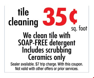 35¢ sq. ft. tile cleaning We clean tile with soap-free detergent. includes scrubbing. Ceramics only.. Sealer available. $7 trip charge. With this coupon. Not valid with other offers or prior purchases.