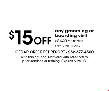 $15 Off any grooming or boarding visit of $40 or more new clients only. With this coupon. Not valid with other offers, prior services or training. Expires 5-25-18.