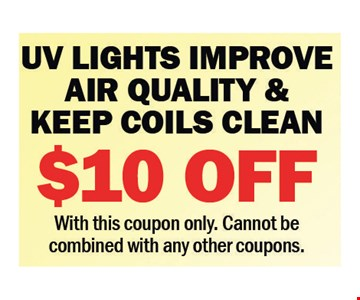 $10 off UV lights improve air quality & keeps coils clean. with this coupon only. cannot be combined with any other coupons.