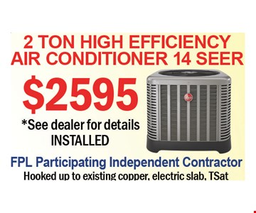 $2595 2 Ton High Efficiency Air Conditioner 14 Seer. See dealer for details INSTILLED. FPL Participating Independent contractor. Hooked up to existing copper, electric slab, TSat.  Expires 7-27-18.